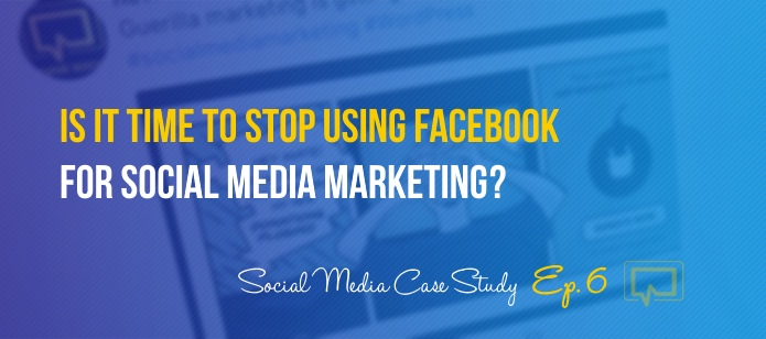 Is It Time to Stop Using Facebook as Part of Your Social Media Marketing Strategy? Social Media Case Study #6