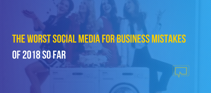 The Worst Social Media for Business Mistakes of 2018 (and What You Can Learn From Them)